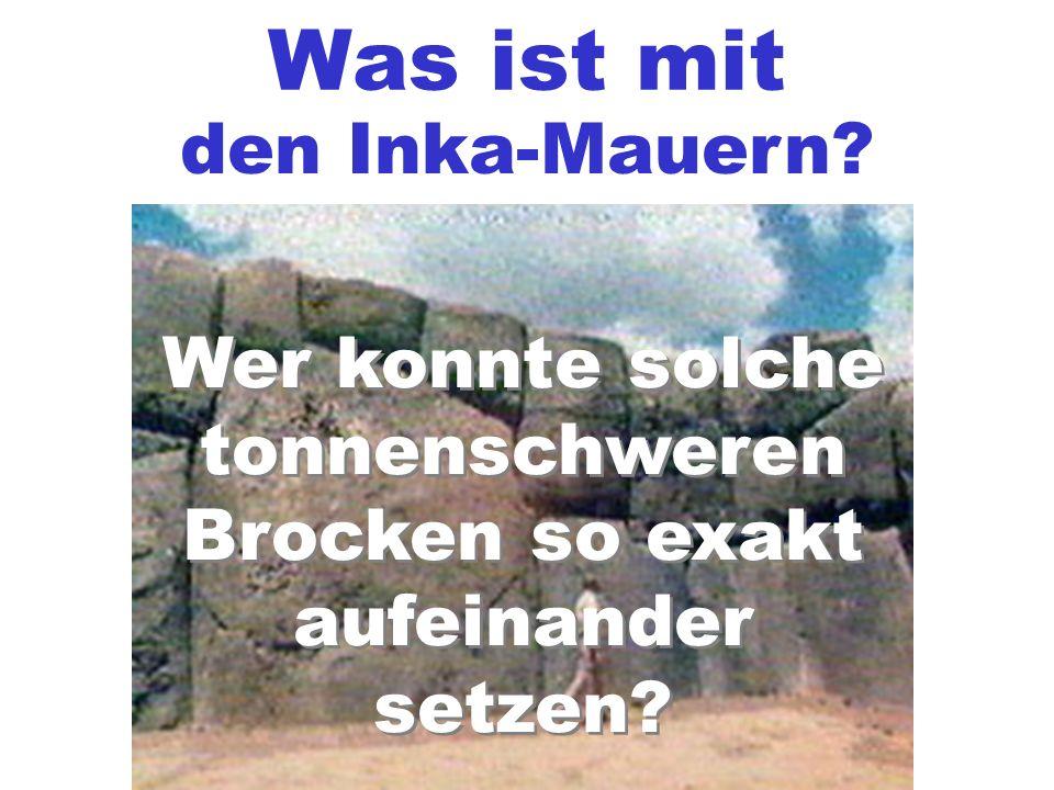 Was ist mit den Inka-Mauern? Wer konnte solche tonnenschweren Brocken so exakt aufeinander setzen? Wer konnte solche tonnenschweren Brocken so exakt a