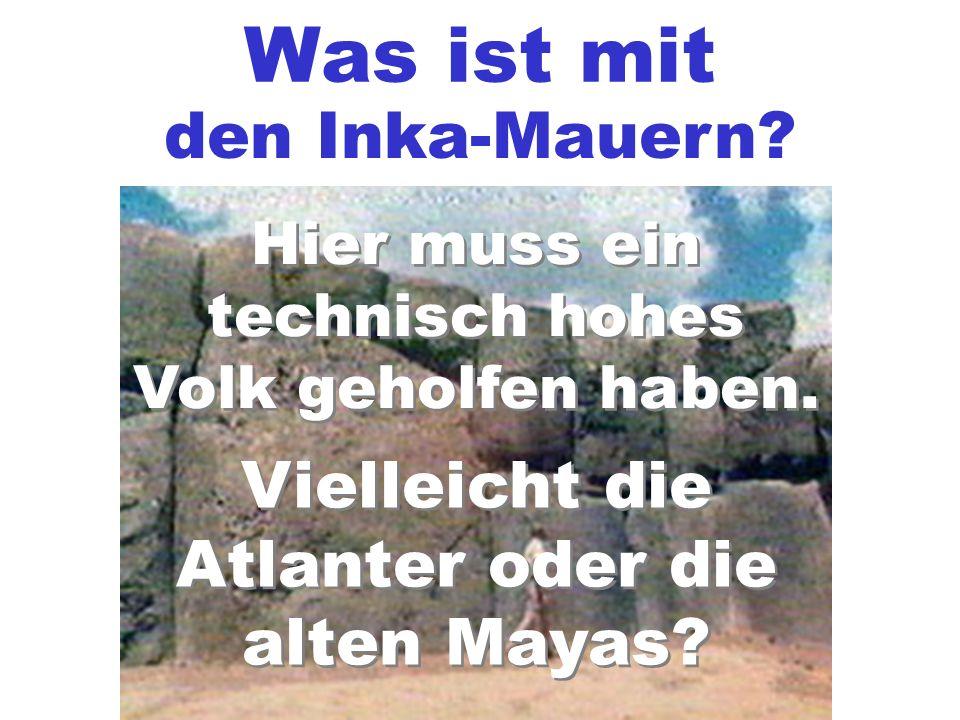 Was ist mit den Inka-Mauern? Hier muss ein technisch hohes Volk geholfen haben. Vielleicht die Atlanter oder die alten Mayas? Vielleicht die Atlanter
