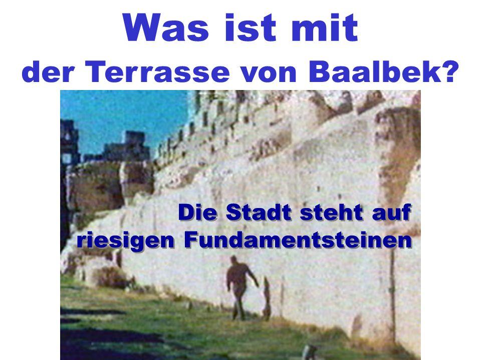Was ist mit der Terrasse von Baalbek? Die Stadt steht auf riesigen Fundamentsteinen Die Stadt steht auf riesigen Fundamentsteinen
