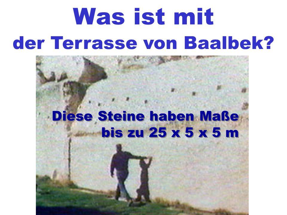 Was ist mit der Terrasse von Baalbek? Diese Steine haben Maße bis zu 25 x 5 x 5 m Diese Steine haben Maße bis zu 25 x 5 x 5 m