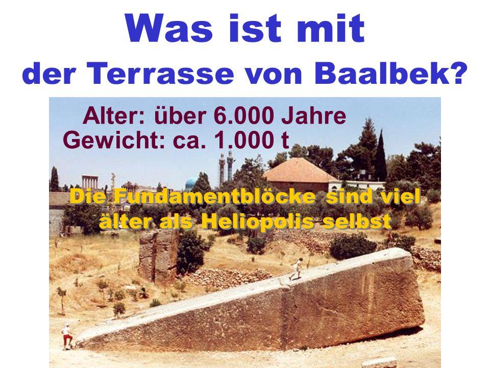 Was ist mit der Terrasse von Baalbek? Gewicht: ca. 1.000 t Alter: über 6.000 Jahre Die Fundamentblöcke sind viel älter als Heliopolis selbst Die Funda
