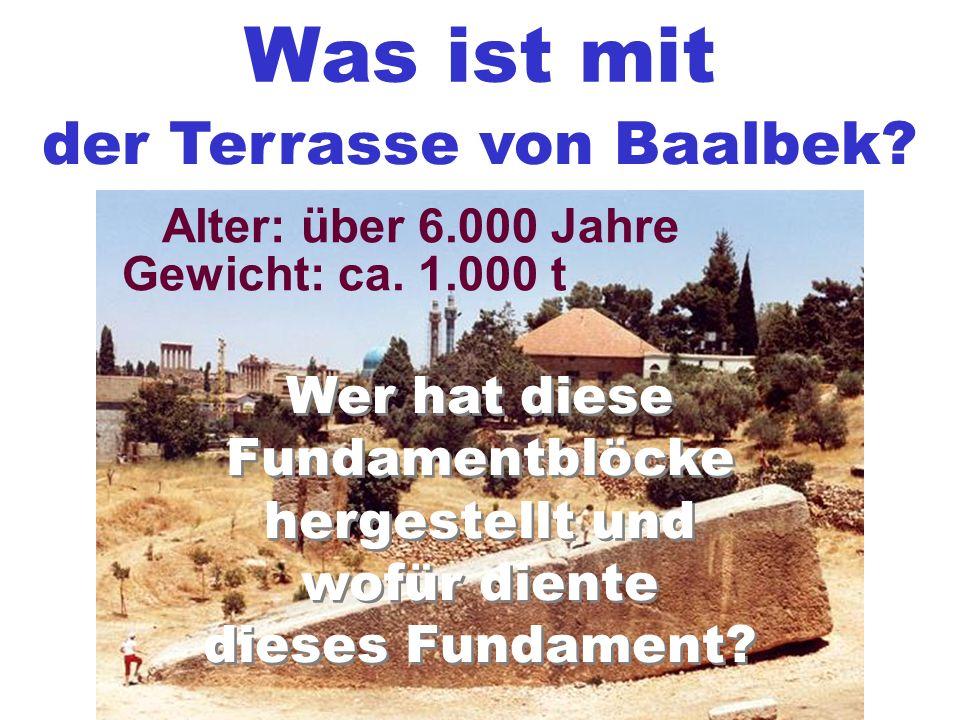 Was ist mit der Terrasse von Baalbek? Gewicht: ca. 1.000 t Alter: über 6.000 Jahre Wer hat diese Fundamentblöcke hergestellt und wofür diente dieses F