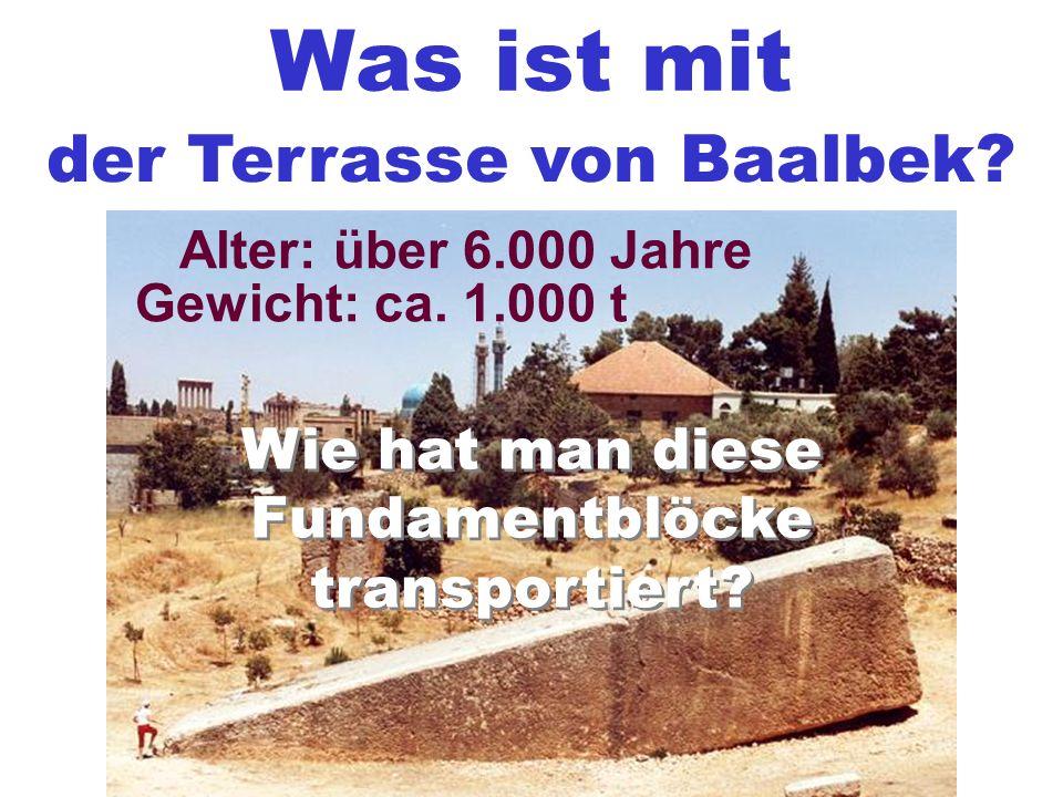 Was ist mit der Terrasse von Baalbek? Gewicht: ca. 1.000 t Alter: über 6.000 Jahre Wie hat man diese Fundamentblöcke transportiert? Wie hat man diese