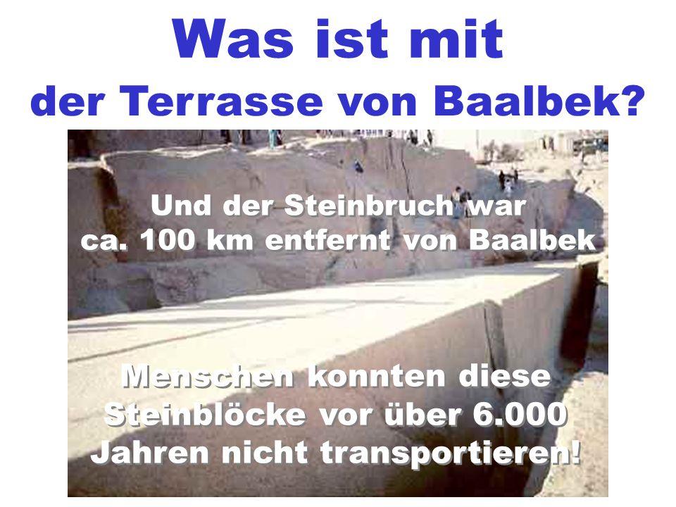 Was ist mit der Terrasse von Baalbek? Und der Steinbruch war ca. 100 km entfernt von Baalbek Und der Steinbruch war ca. 100 km entfernt von Baalbek Me