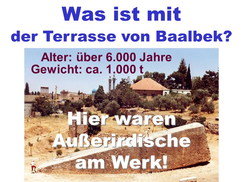 Was ist mit der Terrasse von Baalbek? Gewicht: ca. 1.000 t Alter: über 6.000 Jahre Hier waren Außerirdische am Werk! Hier waren Außerirdische am Werk!