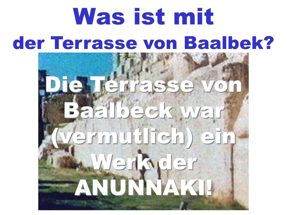 Was ist mit der Terrasse von Baalbek? Die Terrasse von Baalbeck war (vermutlich) ein Werk der ANUNNAKI! Die Terrasse von Baalbeck war (vermutlich) ein