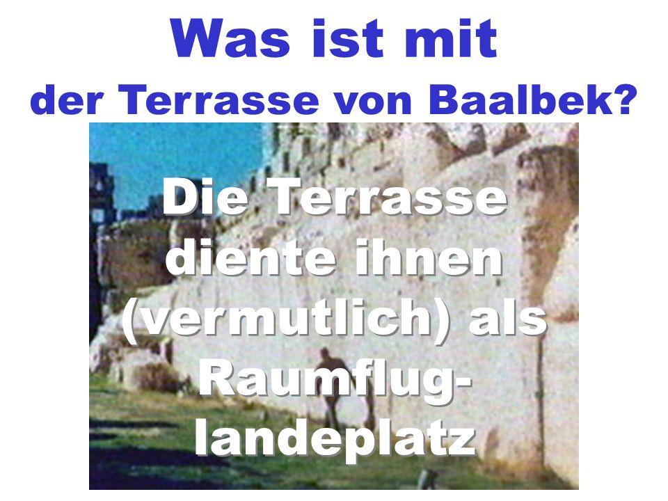 Was ist mit der Terrasse von Baalbek? Die Terrasse diente ihnen (vermutlich) als Raumflug- landeplatz Die Terrasse diente ihnen (vermutlich) als Raumf