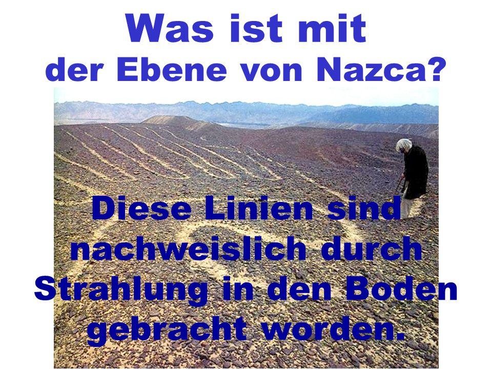 Was ist mit der Ebene von Nazca? Diese Linien sind nachweislich durch Strahlung in den Boden gebracht worden.