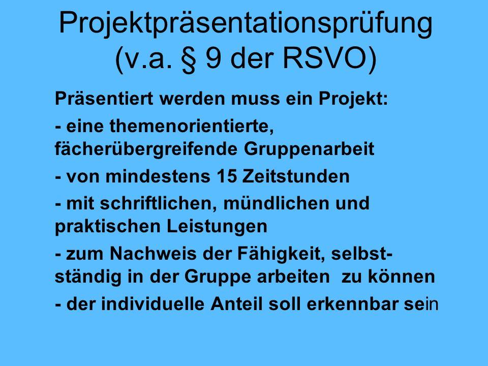 Projektpräsentationsprüfung (v.a. § 9 der RSVO) Präsentiert werden muss ein Projekt: - eine themenorientierte, fächerübergreifende Gruppenarbeit - von