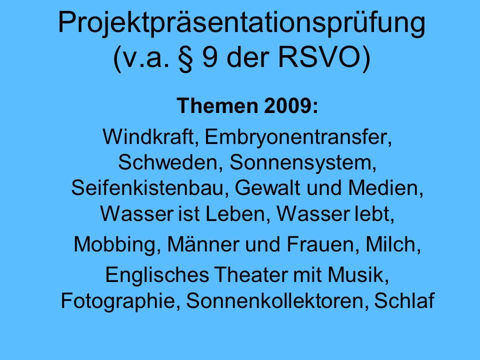 Projektpräsentationsprüfung (v.a. § 9 der RSVO) Themen 2009: Windkraft, Embryonentransfer, Schweden, Sonnensystem, Seifenkistenbau, Gewalt und Medien,