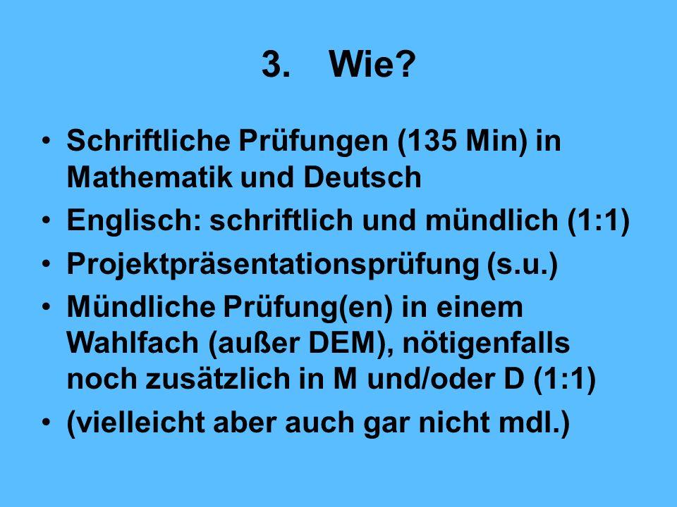 3.Wie? Schriftliche Prüfungen (135 Min) in Mathematik und Deutsch Englisch: schriftlich und mündlich (1:1) Projektpräsentationsprüfung (s.u.) Mündlich