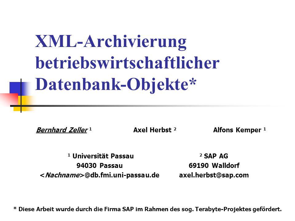XML-Archivierung betriebswirtschaftlicher Datenbank-Objekte* Bernhard Zeller 1 Axel Herbst 2 Alfons Kemper 1 1 Universität Passau 94030 Passau @db.fmi.uni-passau.de 2 SAP AG 69190 Walldorf axel.herbst@sap.com * Diese Arbeit wurde durch die Firma SAP im Rahmen des sog.