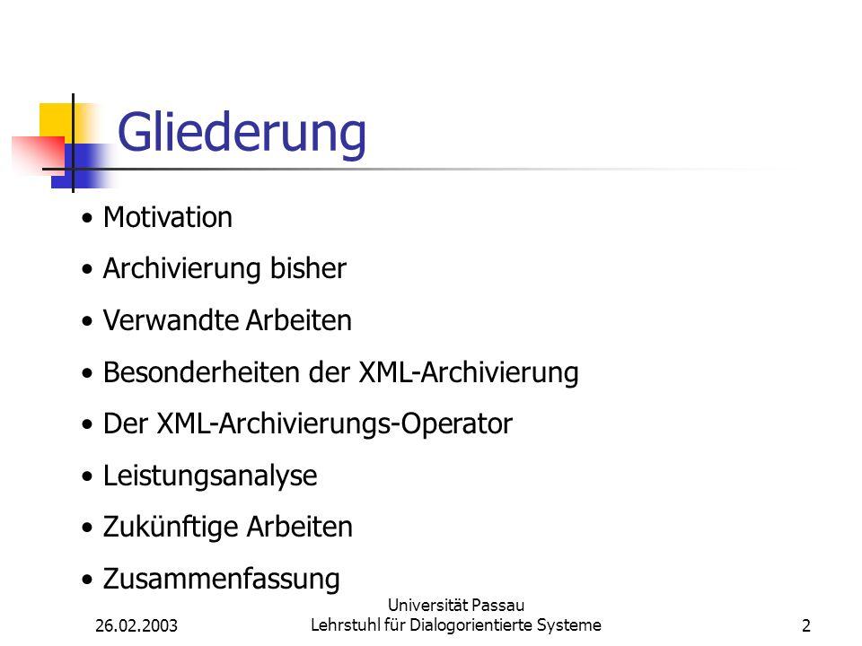 26.02.2003 Universität Passau Lehrstuhl für Dialogorientierte Systeme2 Gliederung Motivation Archivierung bisher Verwandte Arbeiten Besonderheiten der XML-Archivierung Der XML-Archivierungs-Operator Leistungsanalyse Zukünftige Arbeiten Zusammenfassung