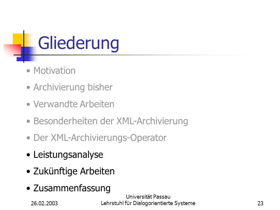 26.02.2003 Universität Passau Lehrstuhl für Dialogorientierte Systeme23 Gliederung Motivation Archivierung bisher Verwandte Arbeiten Besonderheiten der XML-Archivierung Der XML-Archivierungs-Operator Leistungsanalyse Zukünftige Arbeiten Zusammenfassung