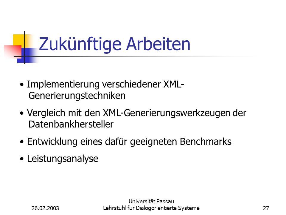 26.02.2003 Universität Passau Lehrstuhl für Dialogorientierte Systeme27 Zukünftige Arbeiten Implementierung verschiedener XML- Generierungstechniken Vergleich mit den XML-Generierungswerkzeugen der Datenbankhersteller Entwicklung eines dafür geeigneten Benchmarks Leistungsanalyse