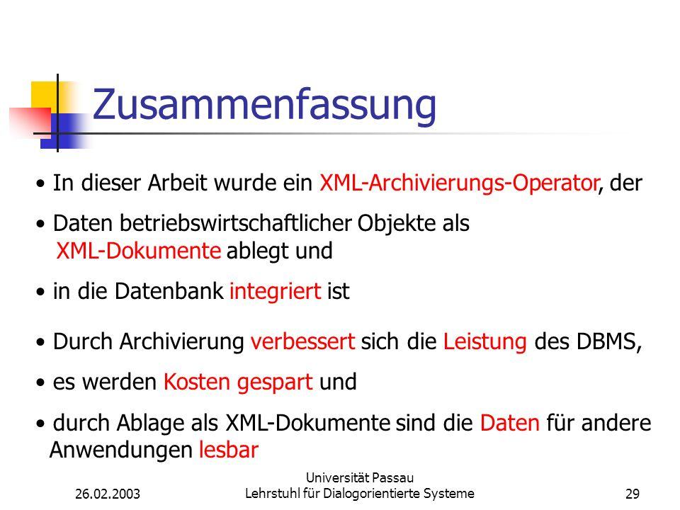 26.02.2003 Universität Passau Lehrstuhl für Dialogorientierte Systeme29 Zusammenfassung In dieser Arbeit wurde ein XML-Archivierungs-Operator, der Daten betriebswirtschaftlicher Objekte als XML-Dokumente ablegt und in die Datenbank integriert ist Durch Archivierung verbessert sich die Leistung des DBMS, es werden Kosten gespart und durch Ablage als XML-Dokumente sind die Daten für andere Anwendungen lesbar