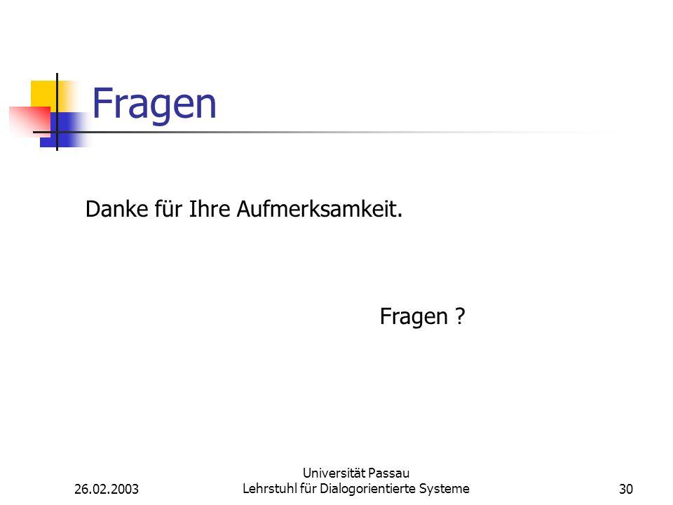 26.02.2003 Universität Passau Lehrstuhl für Dialogorientierte Systeme30 Fragen Danke für Ihre Aufmerksamkeit.