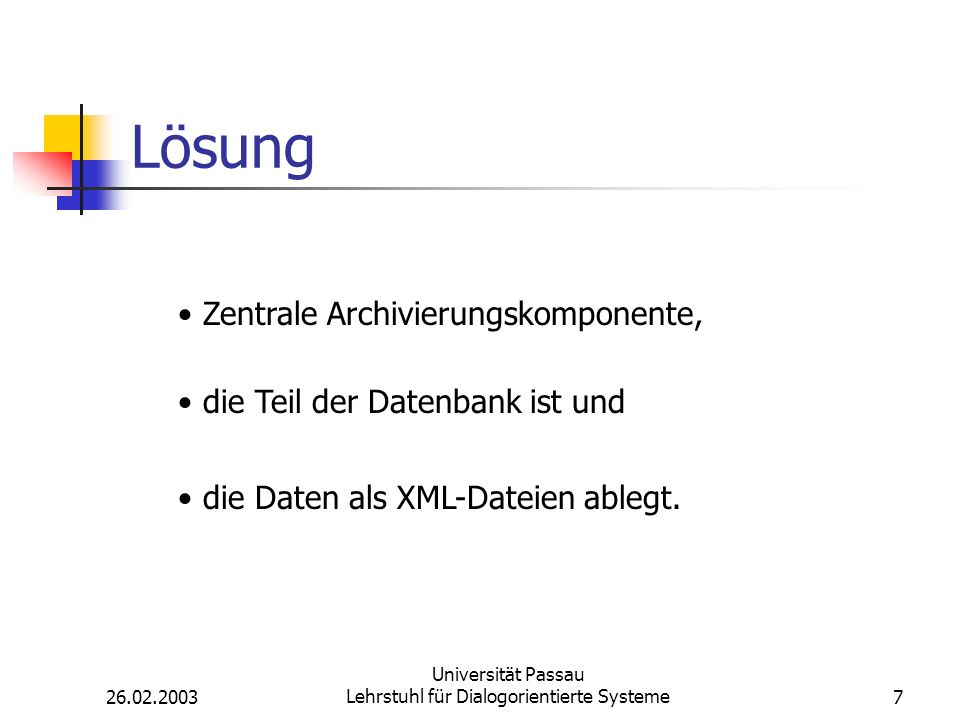 26.02.2003 Universität Passau Lehrstuhl für Dialogorientierte Systeme7 Lösung Zentrale Archivierungskomponente, die Teil der Datenbank ist und die Daten als XML-Dateien ablegt.