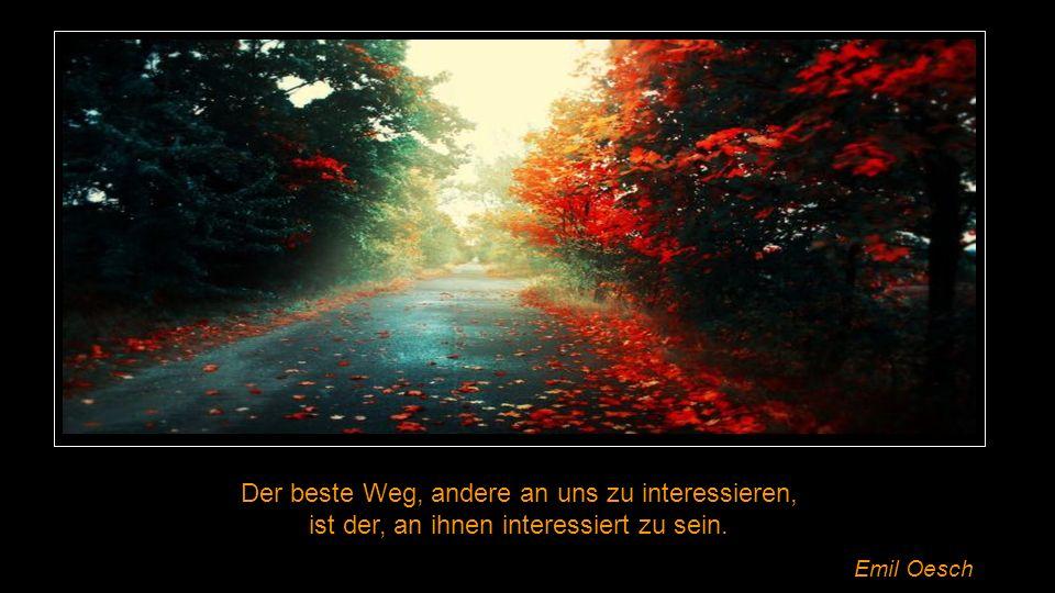 Der beste Weg, andere an uns zu interessieren, ist der, an ihnen interessiert zu sein. Emil Oesch