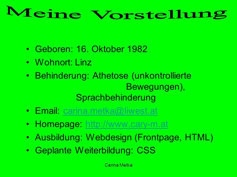 Carina Metka Geboren: 16. Oktober 1982 Wohnort: Linz Behinderung: Athetose (unkontrollierte Bewegungen), Sprachbehinderung Email: carina.metka@liwest.