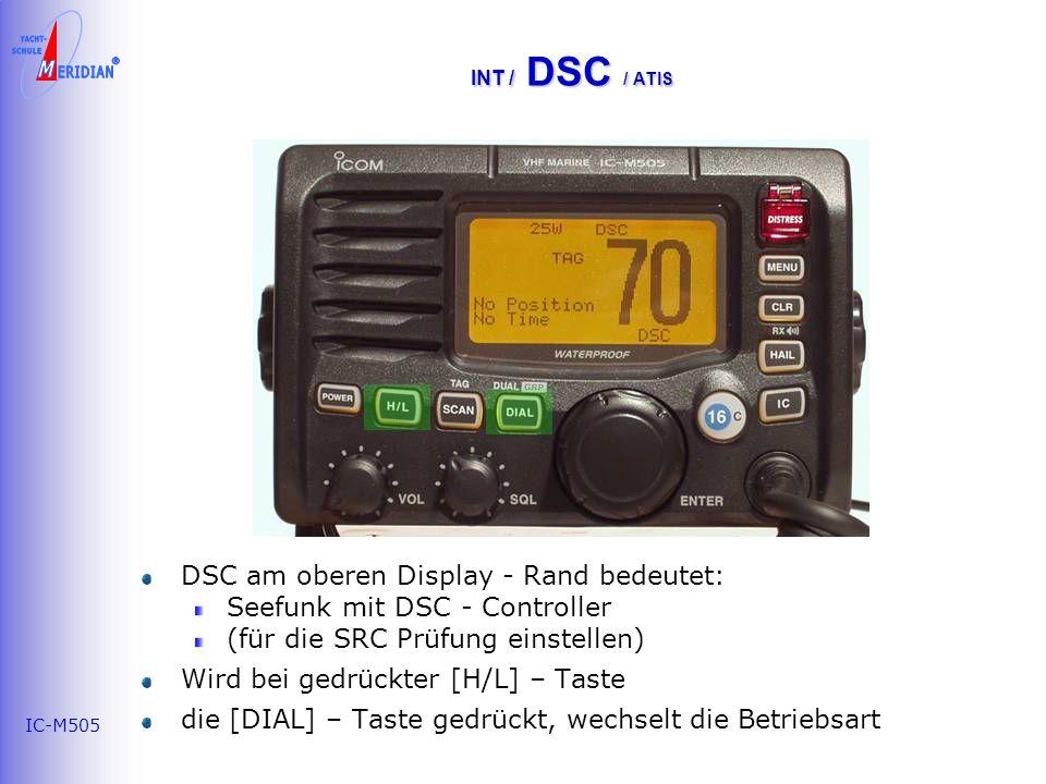 IC-M505 INT / DSC / ATIS DSC am oberen Display - Rand bedeutet: Seefunk mit DSC - Controller (für die SRC Prüfung einstellen) Wird bei gedrückter [H/L] – Taste die [DIAL] – Taste gedrückt, wechselt die Betriebsart