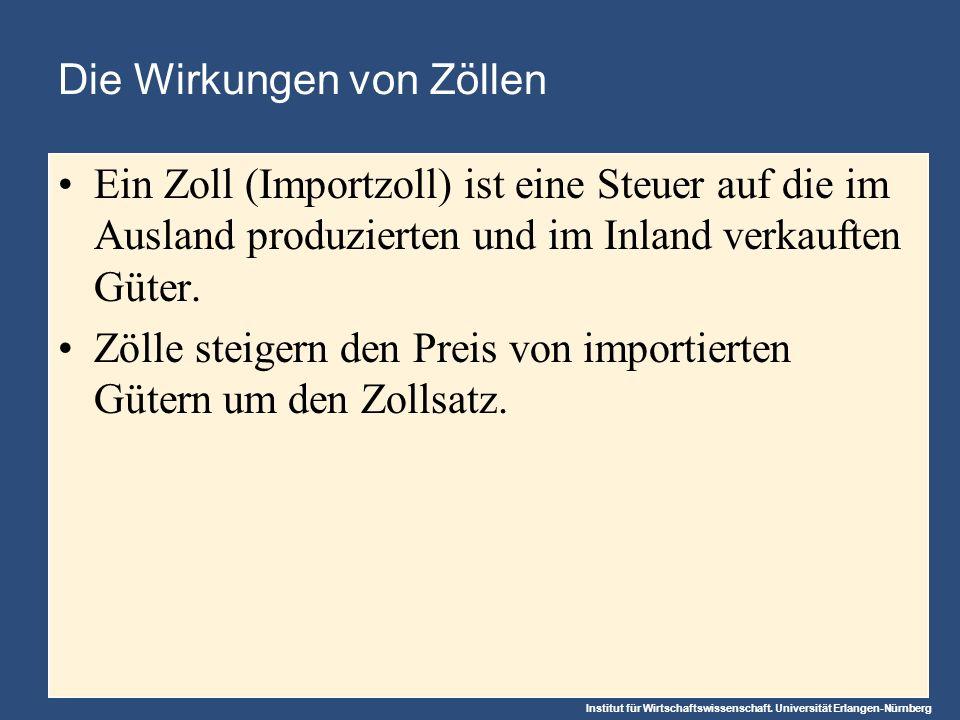 Institut für Wirtschaftswissenschaft. Universität Erlangen-Nürnberg Die Wirkungen von Zöllen Ein Zoll (Importzoll) ist eine Steuer auf die im Ausland