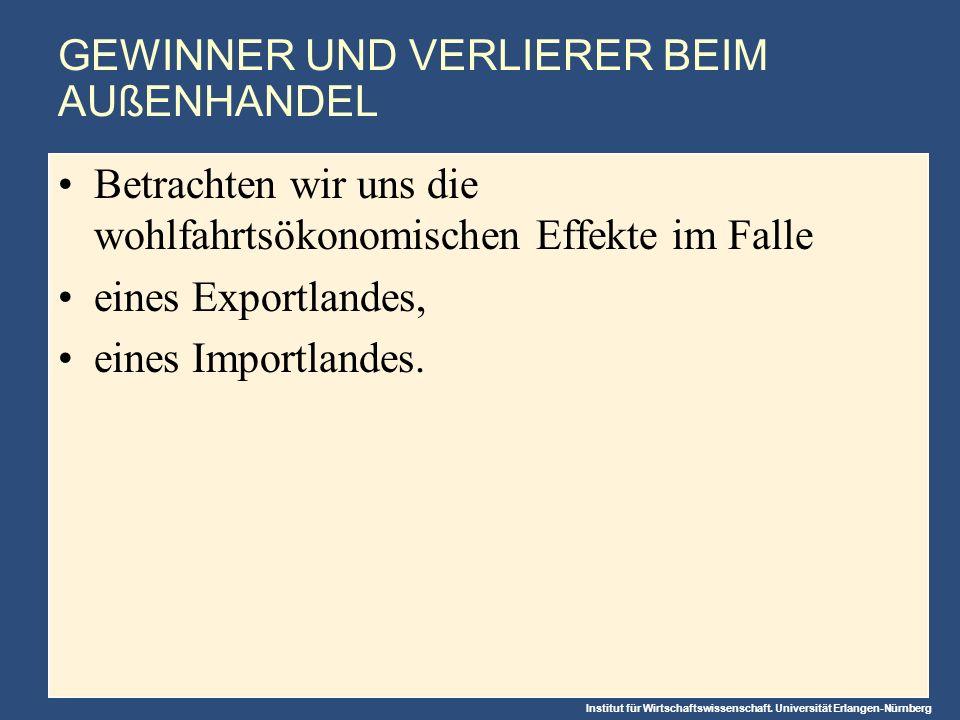 Institut für Wirtschaftswissenschaft. Universität Erlangen-Nürnberg GEWINNER UND VERLIERER BEIM AUßENHANDEL Betrachten wir uns die wohlfahrtsökonomisc