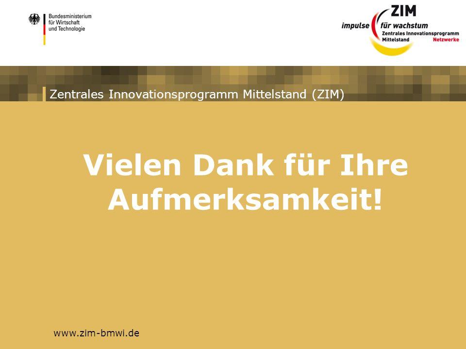 Zentrales Innovationsprogramm Mittelstand (ZIM) www.zim-bmwi.de Vielen Dank für Ihre Aufmerksamkeit!