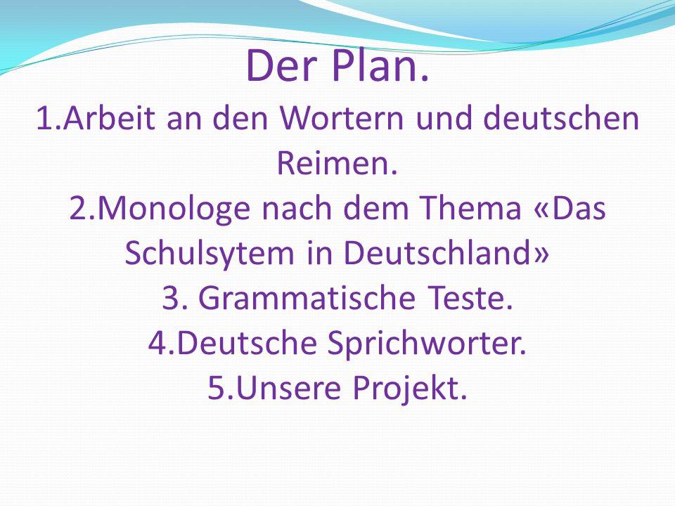Der Plan. 1.Arbeit an den Wortern und deutschen Reimen. 2.Monologe nach dem Thema «Das Schulsytem in Deutschland» 3. Grammatische Teste. 4.Deutsche Sp