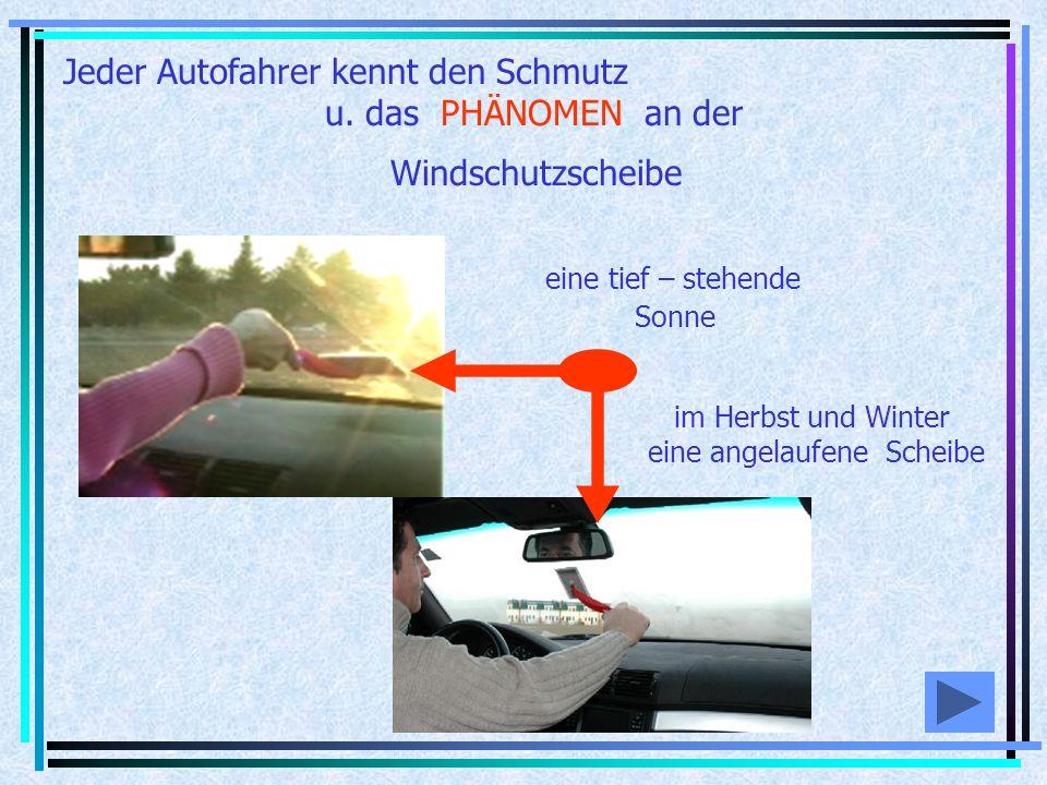 Jeder Autofahrer kennt den Schmutz u. das PHÄNOMEN an der Windschutzscheibe eine tief – stehende Sonne im Herbst und Winter eine angelaufene Scheibe