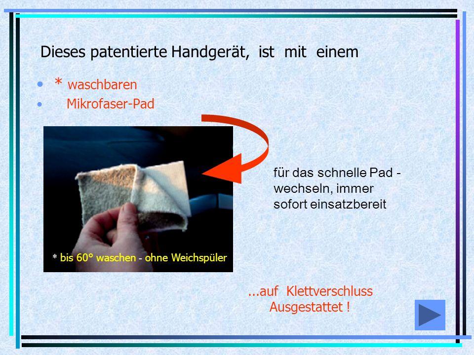 Dieses patentierte Handgerät, ist mit einem * waschbaren Mikrofaser-Pad für das schnelle Pad - wechseln, immer sofort einsatzbereit * bis 60° waschen - ohne Weichspüler...auf Klettverschluss Ausgestattet !