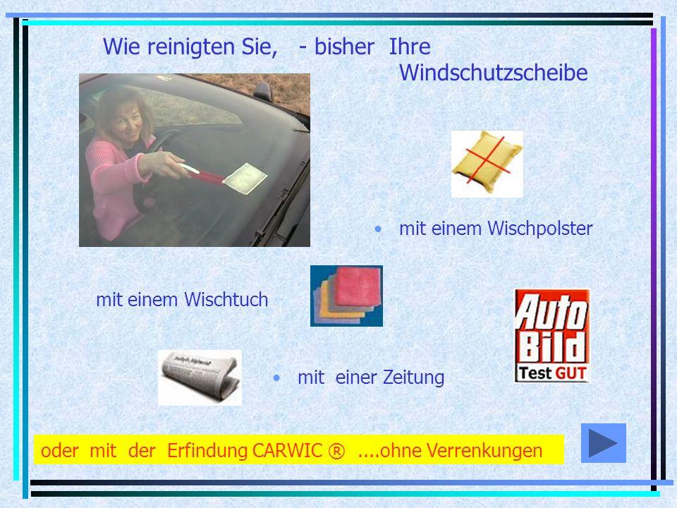 mit einem Wischpolster mit einem Wischtuch mit einer Zeitung Wie reinigten Sie, - bisher Ihre Windschutzscheibe oder mit der Erfindung CARWIC ®....ohne Verrenkungen