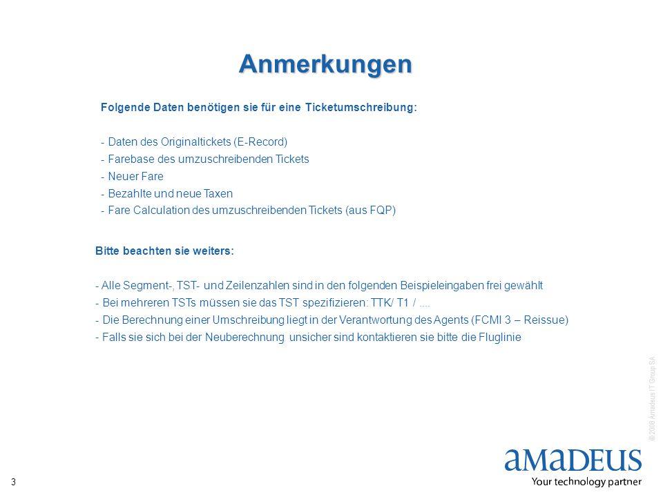 © 2008 Amadeus IT Group SA 3 Anmerkungen Folgende Daten benötigen sie für eine Ticketumschreibung: - Daten des Originaltickets (E-Record) - Farebase d