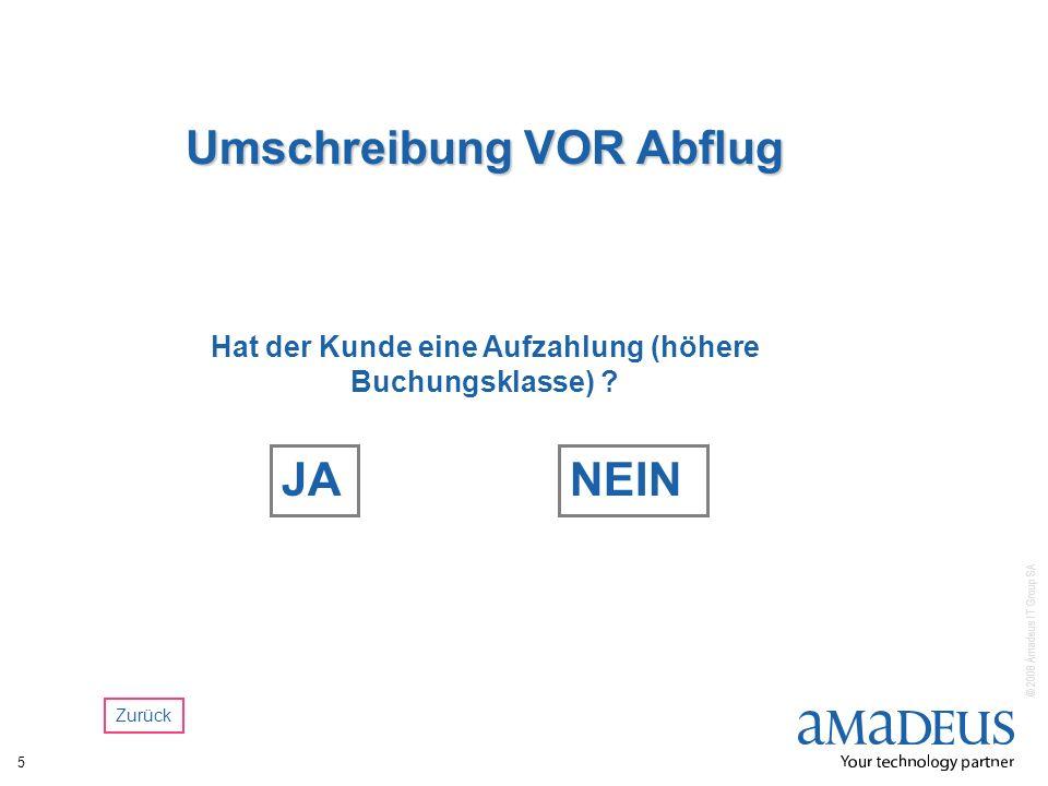 © 2008 Amadeus IT Group SA 5 Umschreibung VOR Abflug Hat der Kunde eine Aufzahlung (höhere Buchungsklasse) ? JANEIN Zurück