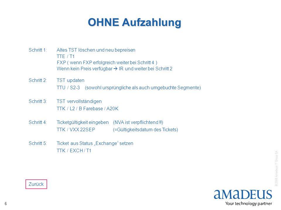 © 2008 Amadeus IT Group SA 6 OHNE Aufzahlung Schritt 1:Altes TST löschen und neu bepreisen TTE / T1 FXP ( wenn FXP erfolgreich weiter bei Schritt 4 )