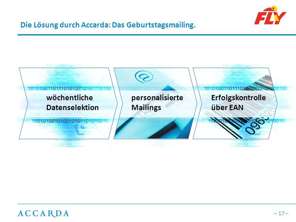 – 17 – Die Lösung durch Accarda: Das Geburtstagsmailing. wöchentliche Datenselektion personalisierte Mailings Erfolgskontrolle über EAN