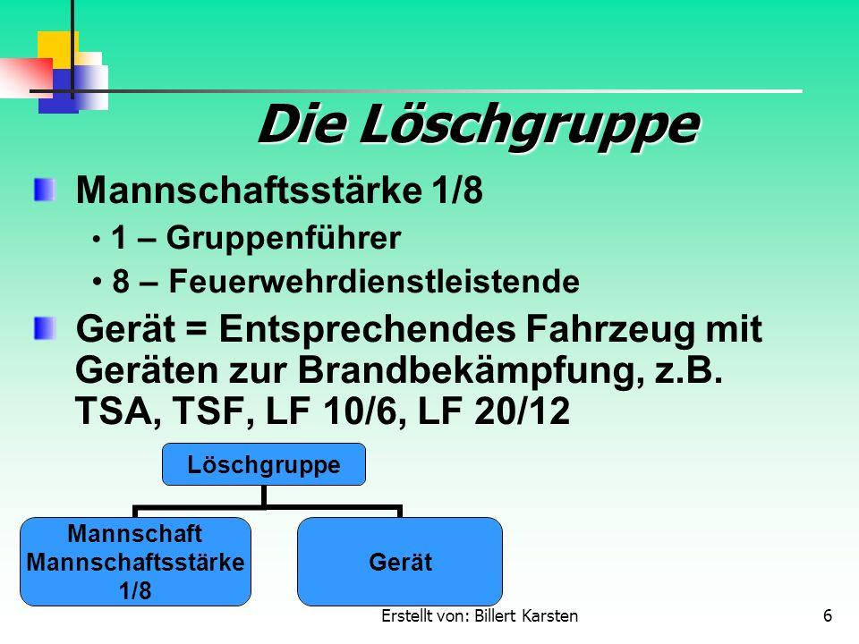 Erstellt von: Billert Karsten6 Die Löschgruppe Mannschaftsstärke 1/8 1 – Gruppenführer 8 – Feuerwehrdienstleistende Gerät = Entsprechendes Fahrzeug mi