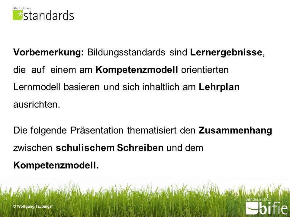 © Wolfgang Taubinger Vorbemerkung: Bildungsstandards sind Lernergebnisse, die auf einem am Kompetenzmodell orientierten Lernmodell basieren und sich i
