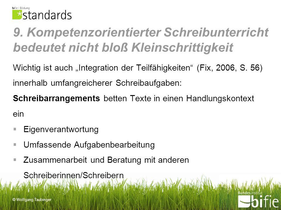 © Wolfgang Taubinger 9. Kompetenzorientierter Schreibunterricht bedeutet nicht bloß Kleinschrittigkeit Wichtig ist auch Integration der Teilfähigkeite