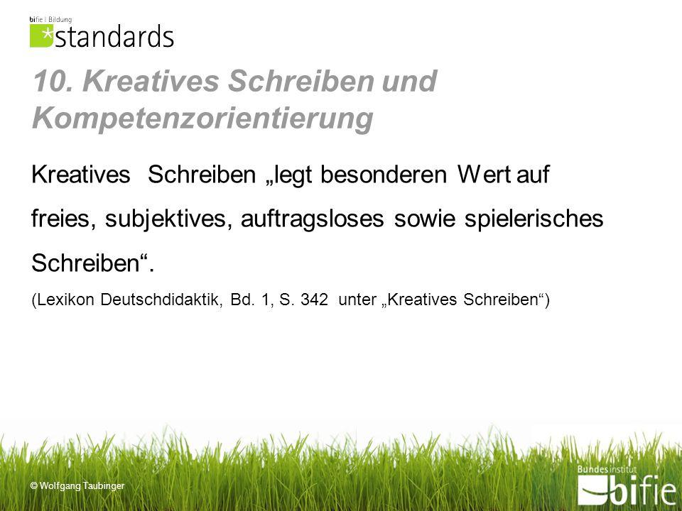 © Wolfgang Taubinger 10. Kreatives Schreiben und Kompetenzorientierung Kreatives Schreiben legt besonderen Wert auf freies, subjektives, auftragsloses
