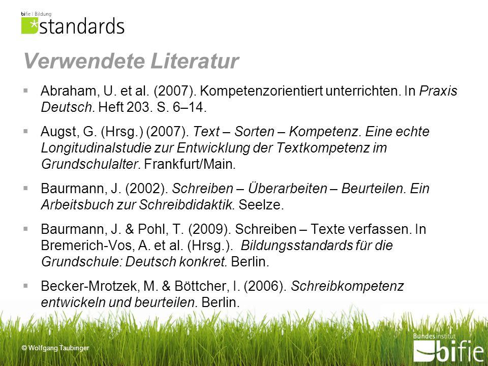 © Wolfgang Taubinger Verwendete Literatur Abraham, U. et al. (2007). Kompetenzorientiert unterrichten. In Praxis Deutsch. Heft 203. S. 6–14. Augst, G.