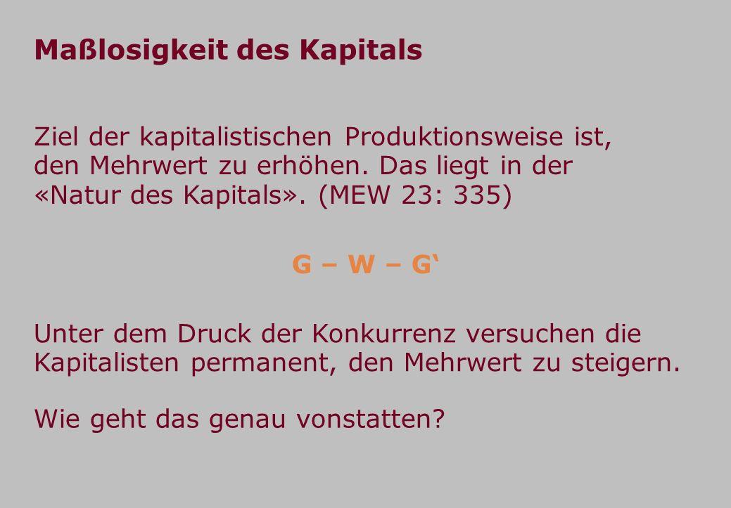 Maßlosigkeit des Kapitals Ziel der kapitalistischen Produktionsweise ist, den Mehrwert zu erhöhen. Das liegt in der «Natur des Kapitals». (MEW 23: 335