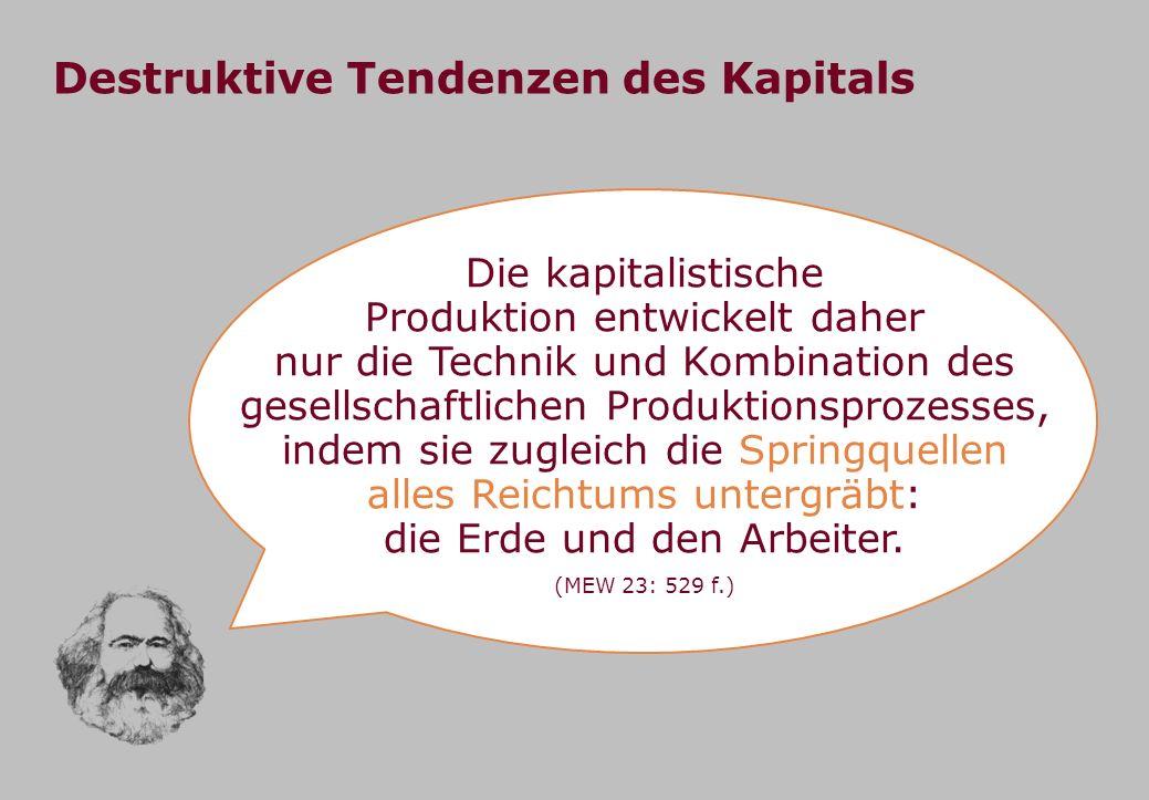 Destruktive Tendenzen des Kapitals Die kapitalistische Produktion entwickelt daher nur die Technik und Kombination des gesellschaftlichen Produktionsp