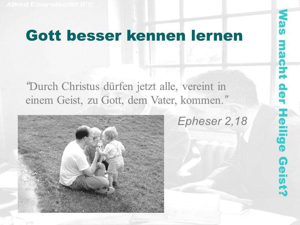 Gott besser kennen lernen Durch Christus dürfen jetzt alle, vereint in einem Geist, zu Gott, dem Vater, kommen. Epheser 2,18 Was macht der Heilige Gei