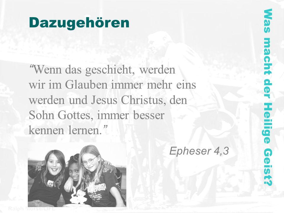 Dazugehören Wenn das geschieht, werden wir im Glauben immer mehr eins werden und Jesus Christus, den Sohn Gottes, immer besser kennen lernen. Epheser