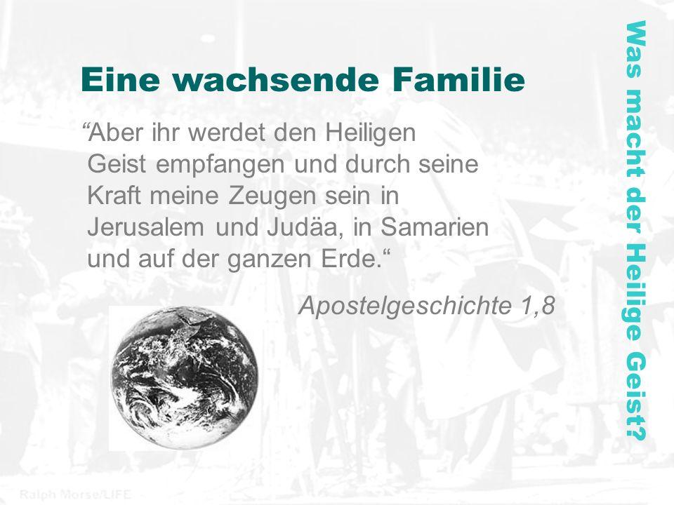 Eine wachsende Familie Aber ihr werdet den Heiligen Geist empfangen und durch seine Kraft meine Zeugen sein in Jerusalem und Judäa, in Samarien und auf der ganzen Erde.
