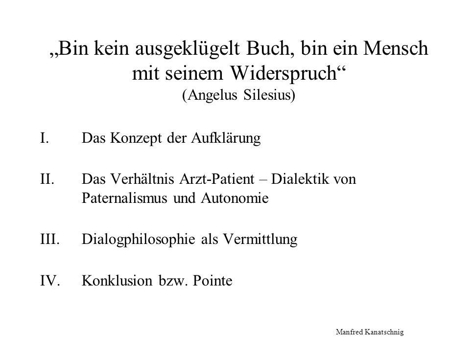 Bin kein ausgeklügelt Buch, bin ein Mensch mit seinem Widerspruch (Angelus Silesius) I.Das Konzept der Aufklärung II.Das Verhältnis Arzt-Patient – Dia