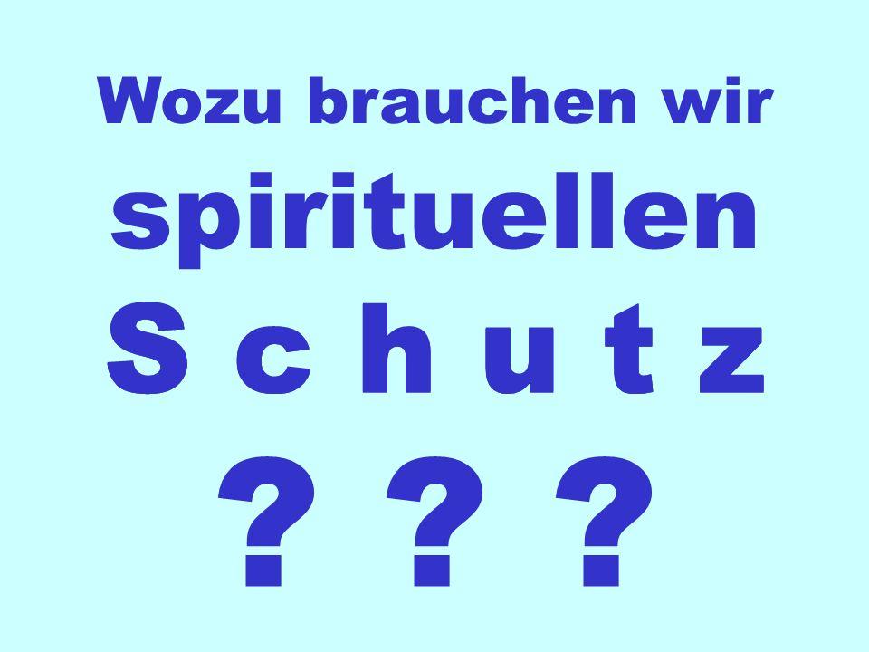S c h u t z Wozu brauchen wir ? ? ? spirituellen S c h u t z