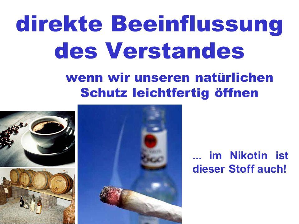 direkte Beeinflussung des Verstandes wenn wir unseren natürlichen Schutz leichtfertig öffnen... im Nikotin ist dieser Stoff auch!