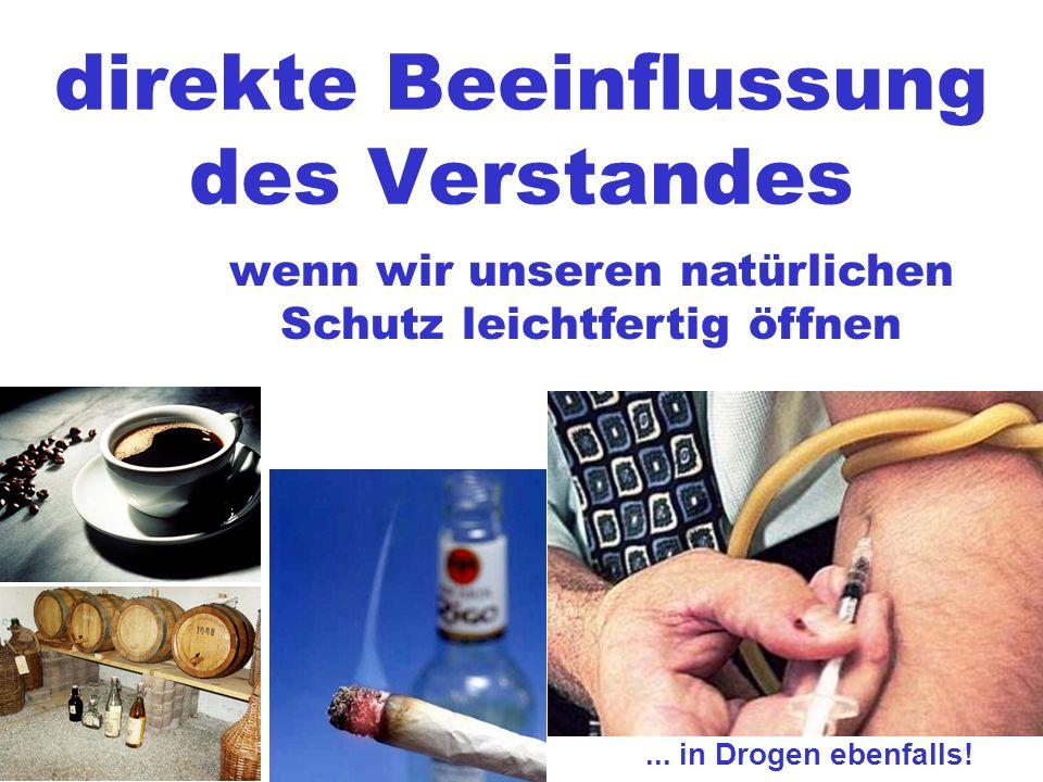 direkte Beeinflussung des Verstandes wenn wir unseren natürlichen Schutz leichtfertig öffnen... in Drogen ebenfalls!